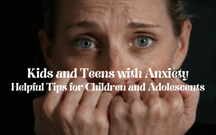 Kids and Teens with Anxiety: Helpful Tips for Children and Adolescents