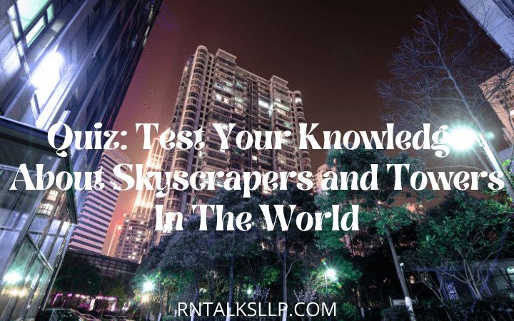 Quiz: Test Your Knowledge About Skyscrapers and Towers In The World