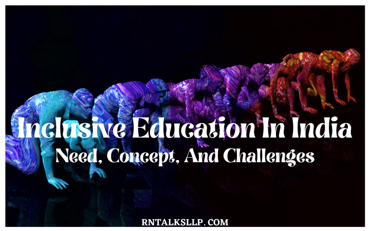 Inclusive Education In India – Need, Concept, And Challenges