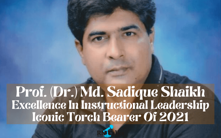 Prof. (Dr.) Md. Sadique Shaikh: Excellence In Instructional Leadership | Iconic Torch Bearer of 2021